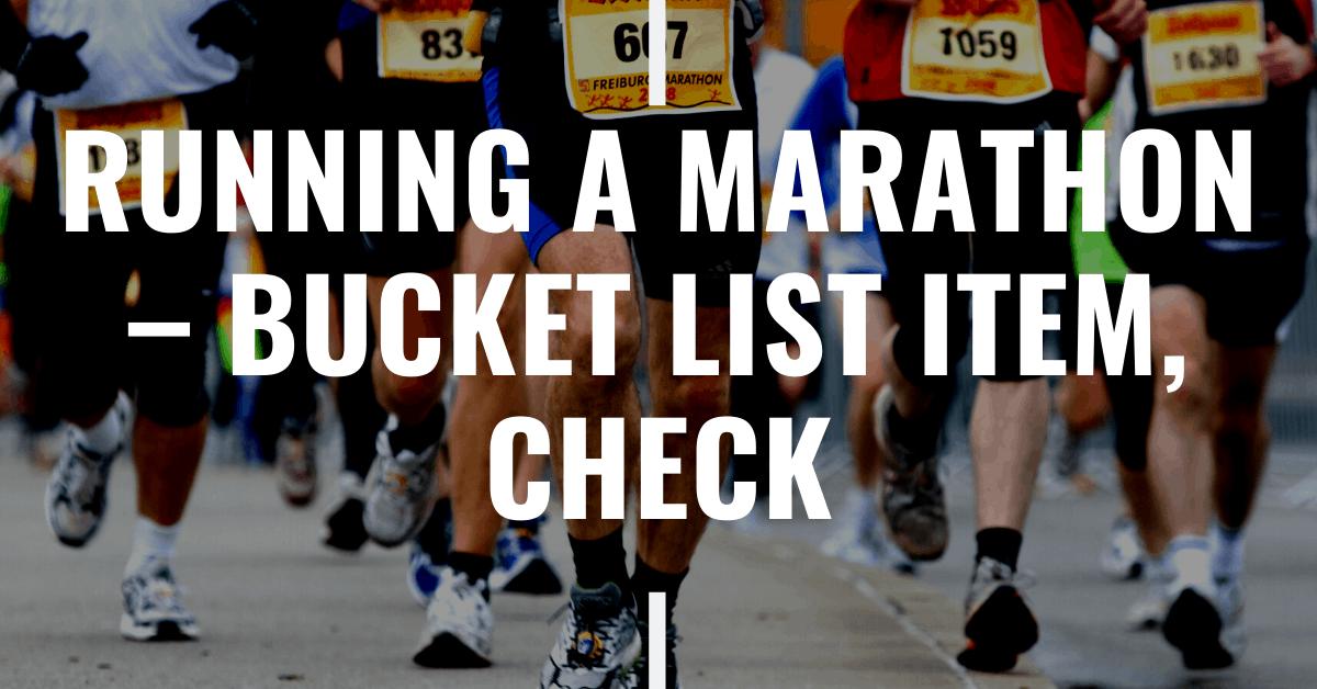 Running a Marathon – Bucket List Item, check.